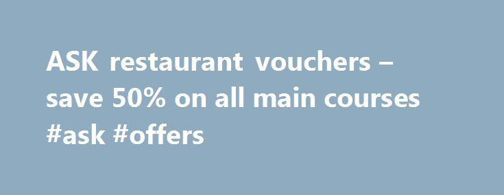 ASK restaurant vouchers – save 50% on all main courses #ask #offers http://questions.nef2.com/ask-restaurant-vouchers-save-50-on-all-main-courses-ask-offers/  #ask restaurant vouchers # ASK restaurant vouchers – save 50% on all main courses ASK 50% off voucher ASK restaurants are offering 50% off main courses with vouchers available online to print out. Offering pasta, pizza, insalata among a range of other dishes, ASK restaurants provide basic Italian cuisine at an affordable price. Use the…