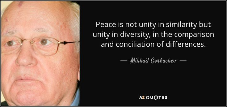 Peace is not unity in similarity but unity in diversity, in the comparison and conciliation of differences. - Mikhail Gorbachev