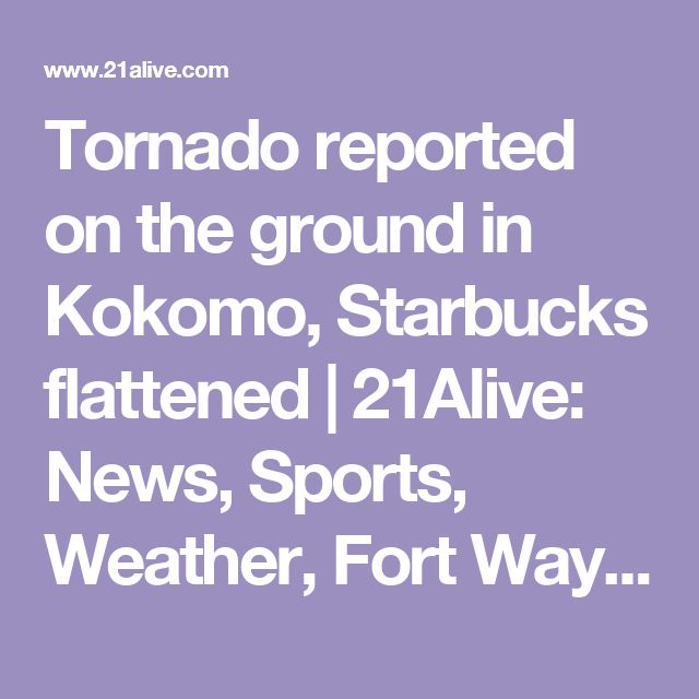 Tornado reported on the ground in Kokomo, Starbucks flattened | 21Alive: News, Sports, Weather, Fort Wayne WPTA-TV, WISE-TV, and CW | Severe Weather