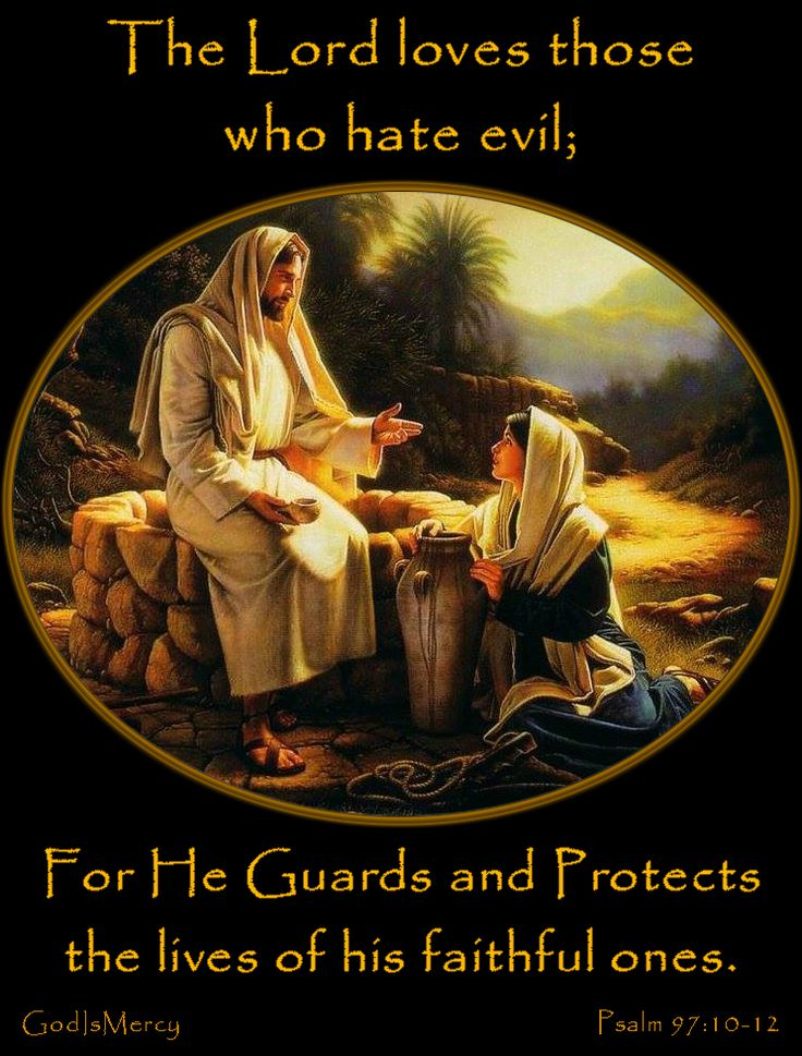 """The Lord loves those who hate evil; he protects the lives of his people; he rescues them from the power of the wicked. Light shines on the righteous, and gladness on the good. All you that are righteous be glad because of what the Lord has done! Remember what the holy God has done, and give thanks to him. Psalm 97:10-12 