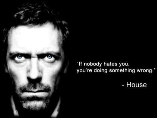 """If nobody hates you, you're doing something wrong."" Dr. Gregory House; House MD quotes"