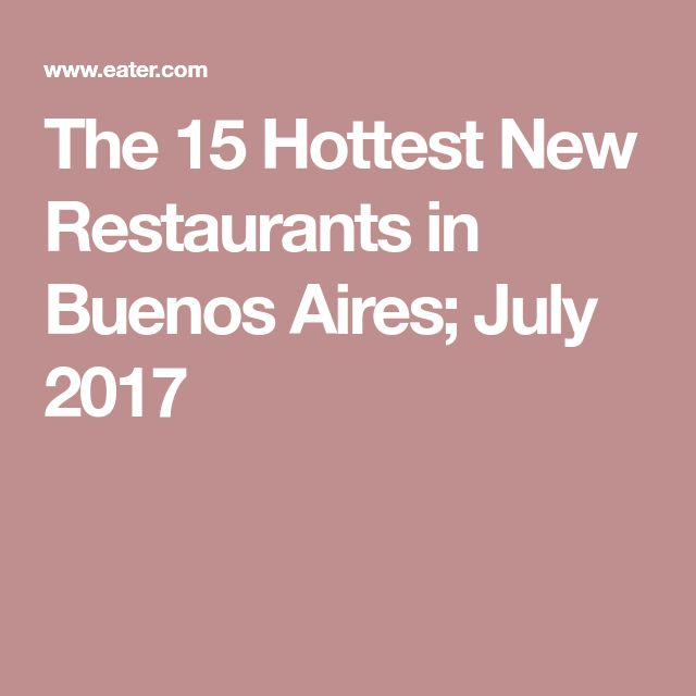 The 15 Hottest New Restaurants in Buenos Aires; July 2017