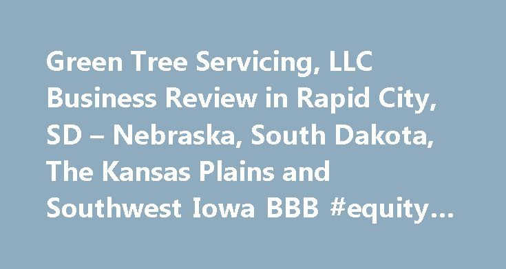 Green Tree Servicing, LLC Business Review in Rapid City, SD – Nebraska, South Dakota, The Kansas Plains and Southwest Iowa BBB #equity #mortgage http://mortgages.remmont.com/green-tree-servicing-llc-business-review-in-rapid-city-sd-nebraska-south-dakota-the-kansas-plains-and-southwest-iowa-bbb-equity-mortgage/  #greentree mortgage company # Green Tree Servicing, LLC BBB Accreditation Green Tree Servicing, LLC is not BBB Accredited. Businesses are under no obligation to seek BBB…