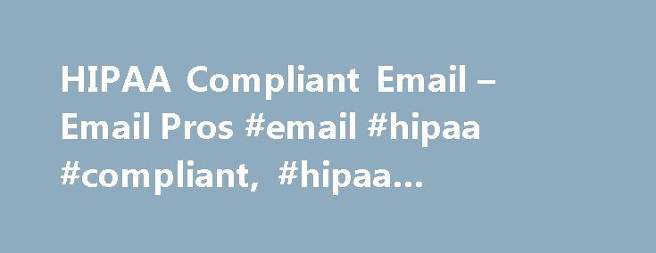 HIPAA Compliant Email – Email Pros #email #hipaa #compliant, #hipaa #compliant #email http://fiji.nef2.com/hipaa-compliant-email-email-pros-email-hipaa-compliant-hipaa-compliant-email/  # HIPAA Compliant EmailEvolved. Hi. We are Email Pros HIPAA Compliant Email is our specialty. We are the Premier Email Service Provider in the Healthcare Industry serving small to medium sized businesses. Stop sending Patient Health Information (PHI ) using your personal email address, Internet Service…