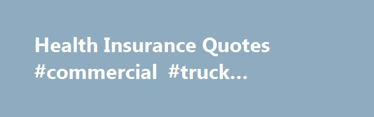 "Health Insurance Quotes #commercial #truck #insurance http://insurances.remmont.com/health-insurance-quotes-commercial-truck-insurance/  #insurance quotes # Health Insurance Quotes Why get your health insurance quote from Healthinsurance-quotes.org ? Healthinsurance-quotes.org partners with numerous well know quality health companies, agencies and agents in your area who strive to provide you ""Affordable Health Insurance Plans"" that are to designed to fit both your needs and budget. Through…"
