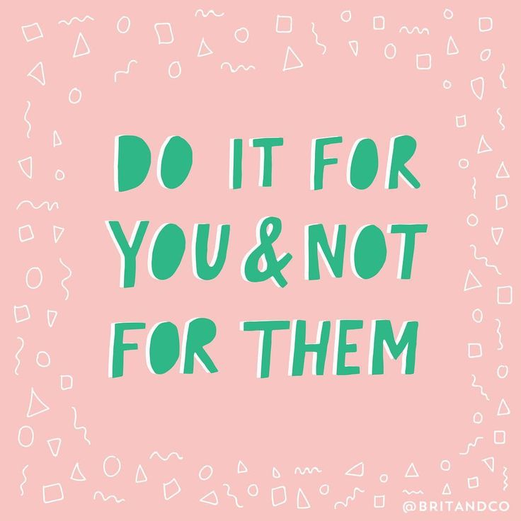 Do it for you and not for them.