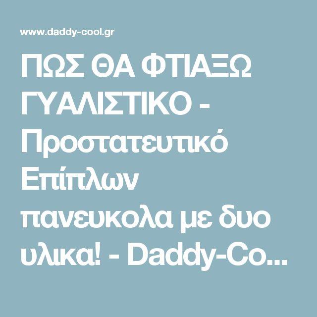 ΠΩΣ ΘΑ ΦΤΙΑΞΩ ΓΥΑΛΙΣΤΙΚΟ - Προστατευτικό Επίπλων πανευκολα με δυο υλικα! - Daddy-Cool.gr