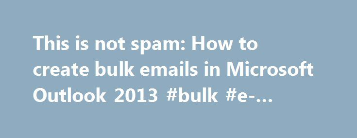 This is not spam: How to create bulk emails in Microsoft Outlook 2013 #bulk #e-mailing http://new-zealand.nef2.com/this-is-not-spam-how-to-create-bulk-emails-in-microsoft-outlook-2013-bulk-e-mailing/  # This is not spam: How to create bulk emails in Microsoft Outlook 2013 You're not a spammer. You're someone who needs to communicate with a large list of clients or subscribers. Plenty of services promise to simplify bulk emails for your email marketing campaign, but the best solution might be…