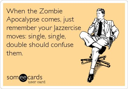 When the Zombie Apocalypse comes, just remember your Jazzercise moves: single, single,double should confuse them.