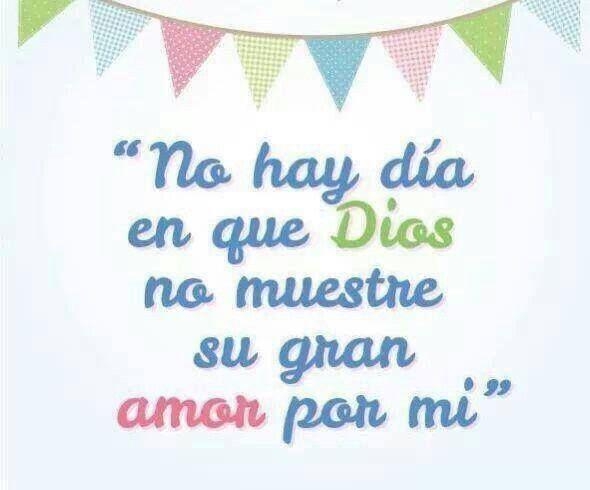 No hay dia en que Dios no muestre su gran amor por mi.