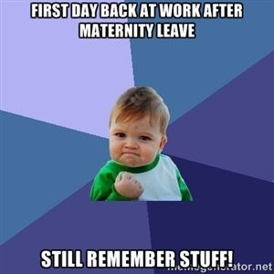 d312da9965f35ccbfc516a6a981637bc maternity leave humor toddler activities first day back at work after maternity leave still remember stuff,First Day Back At Work Meme