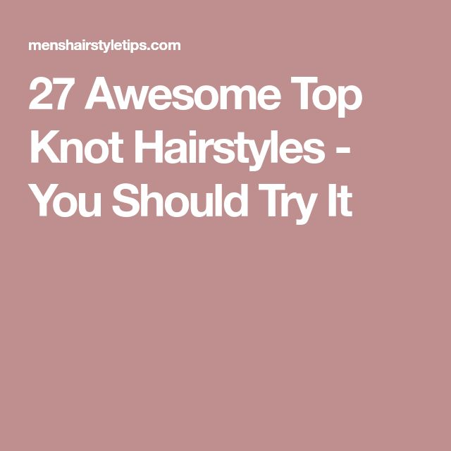 27 Awesome Top Knot Hairstyles - You Should Try It