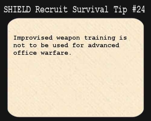 S.H.I.E.L.D. Recruit Survival Tip #24:Improvised weapon training is not to be used for advanced office warfare.