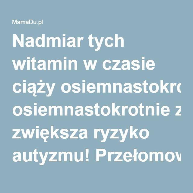 Nadmiar tych witamin w czasie ciąży osiemnastokrotnie zwiększa ryzyko autyzmu! Przełomowe wyniki badań   MamaDu.pl