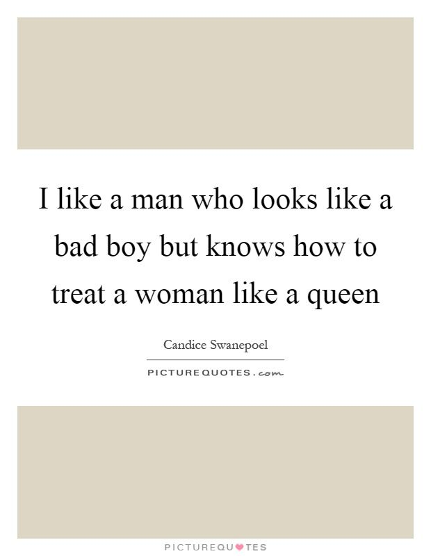 I+like+a+man+who+looks+like+a+bad+boy+but+knows+how+to+treat+a+woman+like+a+queen. Picture Quotes.