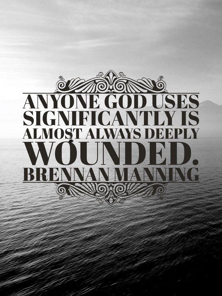 Anyone God uses significantly is almost always deeply wounded. Brennan Manning