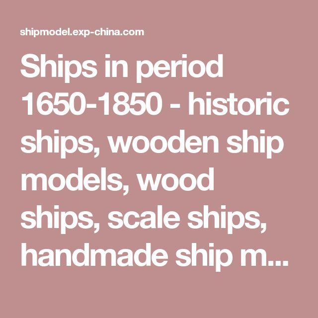 Ships in period 1650-1850 - historic ships, wooden ship models, wood ships, scale ships, handmade ship models, handcrafted simulation ships,simulation ships