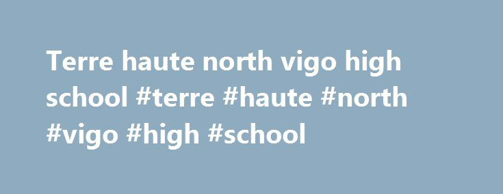 Terre haute north vigo high school #terre #haute #north #vigo #high #school http://england.nef2.com/terre-haute-north-vigo-high-school-terre-haute-north-vigo-high-school/  # LaVern Gibson Championship Course 2017 Cross Country Schedule: July 21, 2017 IATCCC High School Cross Country Clinic August 12, 2017 Valley Kickoff Invitational (T H South) August 19, 2017 BHN Early Bird Invitational September 2, 2017 Terre Haute Savings Bank State Preview September 9, 2017 John McNichol s Invitational…
