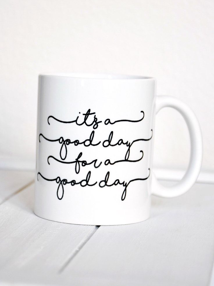 It's a good day for a good day https://www.etsy.com/listing/501761466/its-a-good-day-for-a-good-day-coffee-mug