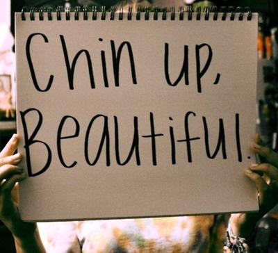 chin up, beautiful!