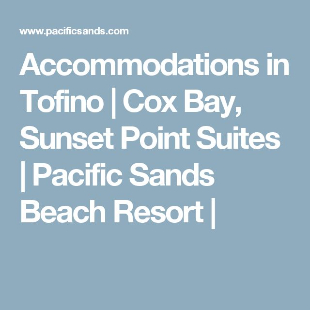 Accommodations in Tofino   Cox Bay, Sunset Point Suites   Pacific Sands Beach Resort  