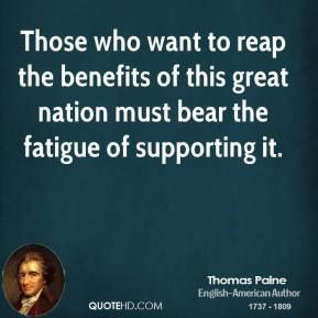 This includes corporations & the wealthy, many of whom do not contribute their fair share, if anything at all, while collecting subsidies, amassing obscene fortunes & doing it all through the labors of those they do not pay enough to subsist on & the Republicans who aid & abet them in doing so. | More Thomas Paine  Quotes on www.quotehd.com - #quotes #bear #benefits #fatigue #great #nation #reap #supporting #want