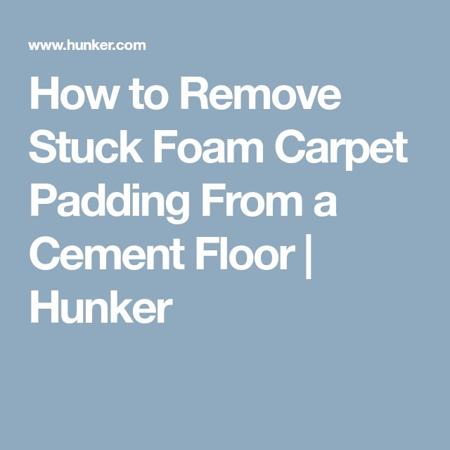 How to Remove Stuck Foam Carpet Padding From a Cement Floor | Hunker