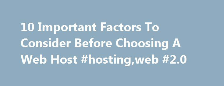 10 Important Factors To Consider Before Choosing A Web Host #hosting,web #2.0 http://singapore.nef2.com/10-important-factors-to-consider-before-choosing-a-web-host-hostingweb-2-0/  # 10 Important Factors To Consider Before Choosing A Web Host Like most things, making a decision on which web hosting company to choose can be tough. With all the companies out there each promising to have 99% uptime, unlimited resources, and knowledgeable support, there has to be a way to cut through the jargon…