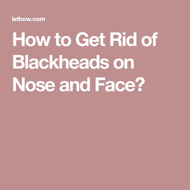 How to Get Rid of Blackheads on Nose and Face?