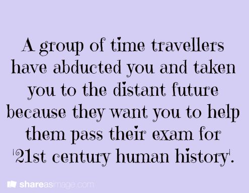 """writing prompt: """"A group of time travelers have abducted you and taken you to the distant future because they want you to help them pass their exam in 21st-century human history."""""""