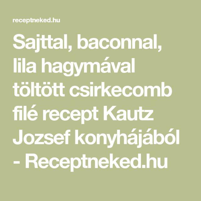 Sajttal, baconnal, lila hagymával töltött csirkecomb filé recept Kautz Jozsef konyhájából - Receptneked.hu