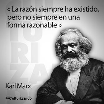 """""""La razón ha existido siempre, pero no siempre en una forma razonable."""" Karl Max"""