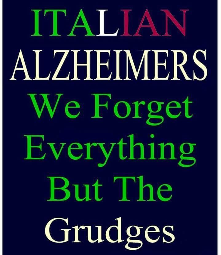 Italian Alzheimer's we forget everything but the grudges