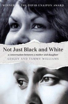 Not Just Black and White, Lesley Williams and Tammy Williams (University of Queensland Press), shortlisted for the Indigenous Writer's Prize (New Award). NSW Premier's Literary Awards, 2016. State Library of New South Wales copy. http://library.sl.nsw.gov.au/record=b4199646~S2