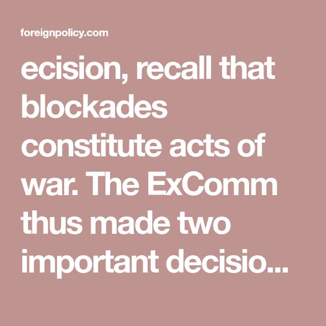 """ecision, recall that blockades constitute acts of war. The ExComm thus made two important decisions on October 22, 1962 regarding the blockade: (1) they softened the label to """"quarantine"""" (also the term """"blockade"""" brought back memories of 1948 Berlin); (2) they sought legal justification of the quarantine through the Organization of American States. Of course, the U.S. could have imposed a bl"""