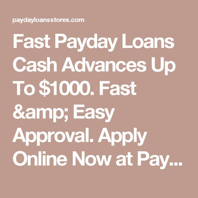 Fast Payday Loans Cash Advances Up To $1000. Fast & Easy Approval. Apply Online Now at Paydayloansstores.com  | www.Paydayloansstores.com
