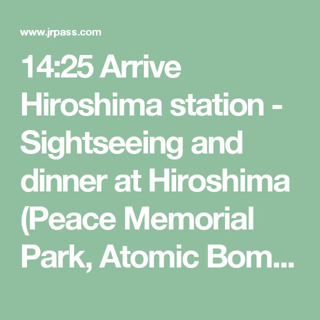 14:25 Arrive Hiroshima station - Sightseeing and dinner at Hiroshima (Peace Memorial Park, Atomic Bomb Dome and Peace Memorial Museum)