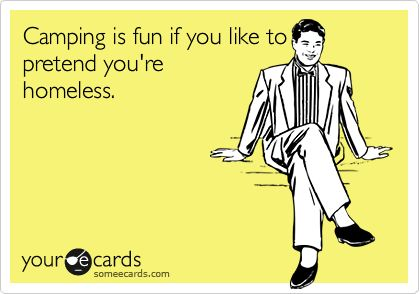 hahaha i love camping, but that's hilarious.