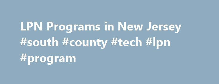 LPN Programs in New Jersey #south #county #tech #lpn #program http://pennsylvania.nef2.com/lpn-programs-in-new-jersey-south-county-tech-lpn-program/  # Licensed Practical Nurse Programs in NJ A Licensed Practical Nurse (LPN) in New Jersey works closely with Registered Nurses and other health care providers to care for patients, help patient rehabilitate after an illness or injury and to prevent patient illness. The LPN scope of practice in New Jersey is in development and in most cases…