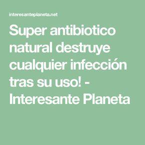 Super antibiotico natural destruye cualquier infección tras su uso! - Interesante Planeta
