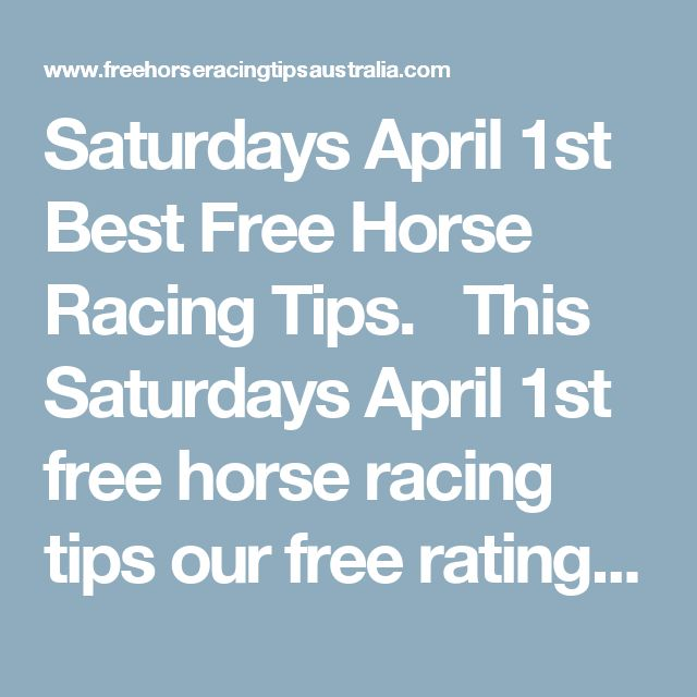 Saturdays April 1st Best Free Horse Racing Tips.     This Saturdays April 1st free horse racing tips our free ratings covering the 1st 3 races at each & every race meeting... will be available immediately below starting from 30 minutes to 1 hour before the 1st scheduled race of the day on this Saturday the 1st