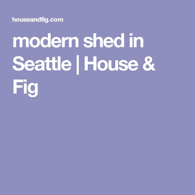 modern shed in Seattle | House & Fig