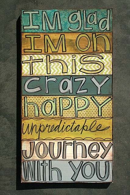 I'm glad I'm on this crazy, happy, unpredictable journey with you.