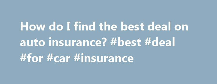 How do I find the best deal on auto insurance? #best #deal #for #car #insurance http://zimbabwe.remmont.com/how-do-i-find-the-best-deal-on-auto-insurance-best-deal-for-car-insurance/  # How do I: Find the best deal on auto insurance? What you ll need: A decent driving record, the love of comparison shopping and a few smart tips. What you need to know You spend extra time looking for the best deals when shopping, so why not do the same with auto insurance? Car insurance includes many…
