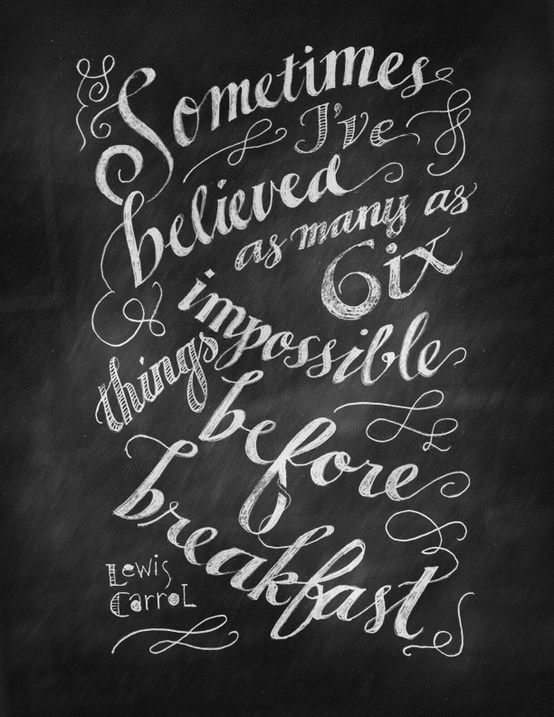 From Alice in Wonderland.  Believe in six impossible things.