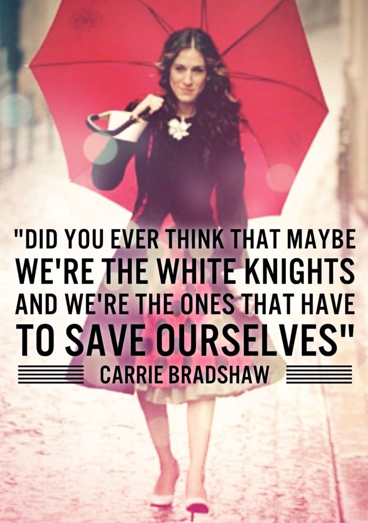 """""""Did you ever think that maybe we're the white knights and we're the ones that have to save ourselves"""" - Carrie Bradshaw, Sex and the City quote"""
