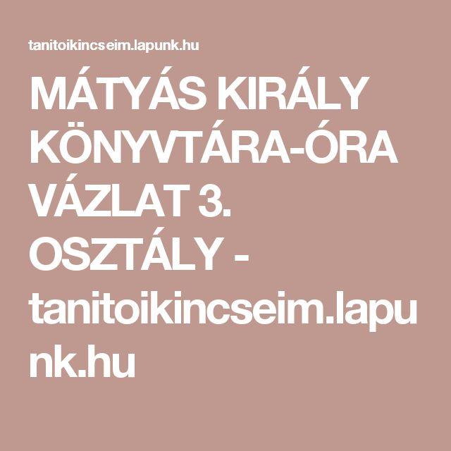 MÁTYÁS KIRÁLY KÖNYVTÁRA-ÓRAVÁZLAT 3. OSZTÁLY - tanitoikincseim.lapunk.hu