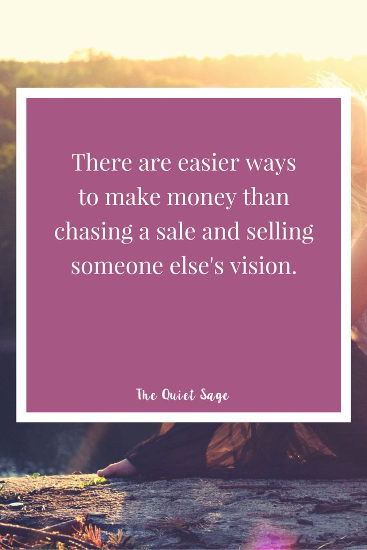 There are easier ways to make money than chasing a sale and selling someone else's vision.  For more tips on being a stay-at-home mom and creating an online business, visit http://www.thequietsage.com/