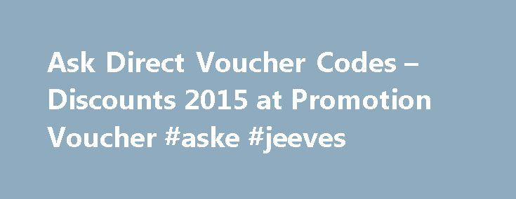 Ask Direct Voucher Codes – Discounts 2015 at Promotion Voucher #aske #jeeves http://ask.nef2.com/2017/05/03/ask-direct-voucher-codes-discounts-2015-at-promotion-voucher-aske-jeeves/  #vouchers for ask # Ask Direct Voucher Promo Codes Information for Ask Direct Why is a voucher code not working for me? PromotionVoucher.uk is dedicated to displaying only valid and working voucher codes for over 6,000 onlinestores. However we are only human and occasionally do makes mistakes. If you notice a…