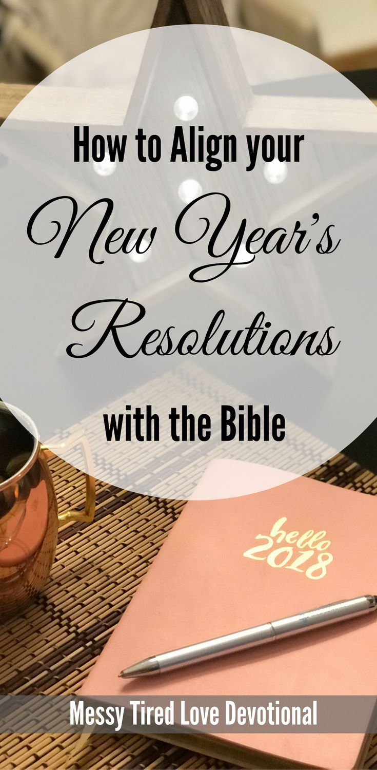 How To Align Your New Year S Resolutions With The Bible Messy Tired Love Christian Resolutions New Year Devotions New Years Resolution